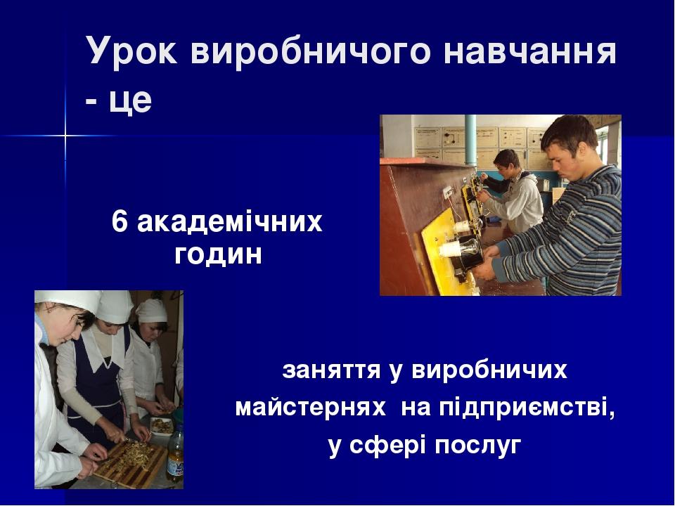 заняття у виробничих майстернях на підприємстві, у сфері послуг Урок виробничого навчання - це 6 академічних годин