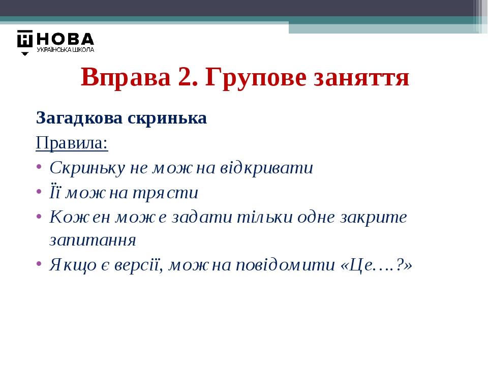Вправа 2. Групове заняття Загадкова скринька Правила: Скриньку не можна відкривати Її можна трясти Кожен може задати тільки одне закрите запитання ...