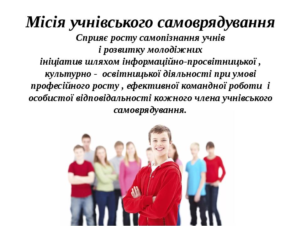 Місія учнівського самоврядування Сприяє росту самопізнання учнів і розвитку молодіжних ініціатив шляхом інформаційно-просвітницької , культурно - о...