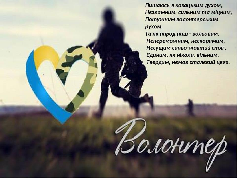 Пишаюсь я козацьким духом, Незламним, сильним та міцним, Потужним волонтерським рухом, Та як народ наш - вольовим. Непереможним, нескоримим, Несущи...