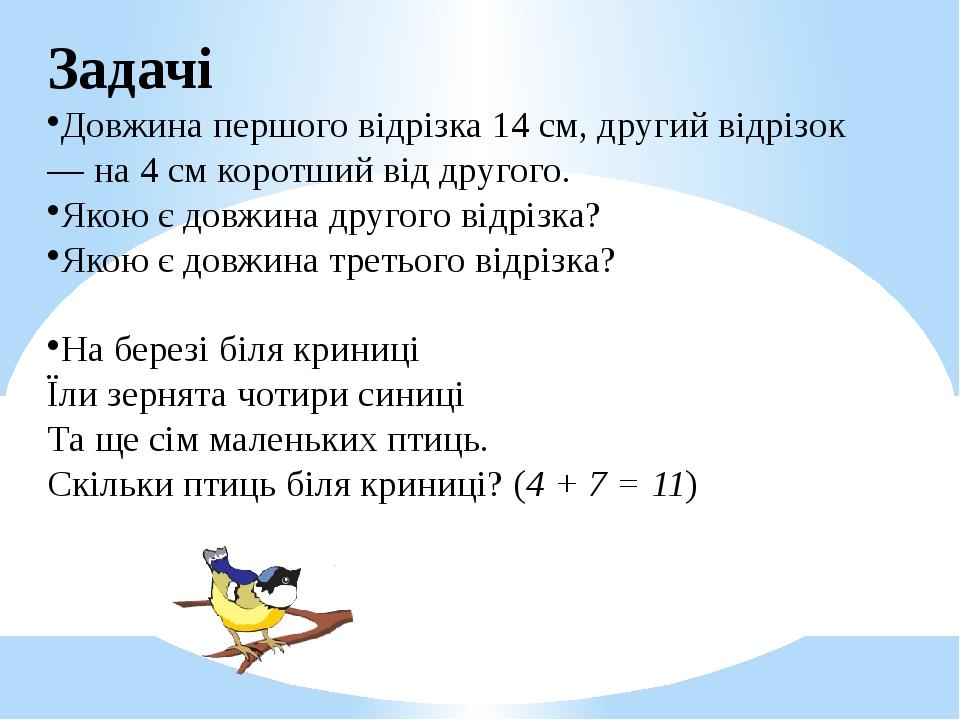 Задачі Довжина першого відрізка 14 см, другий відрізок — на 4 см коротший від другого. Якою є довжина другого відрізка? Якою є довжина третього від...