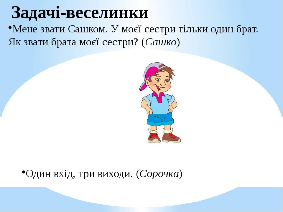 Задачі-веселинки Мене звати Сашком. У моєї сестри тільки один брат. Як звати брата моєї сестри? (Сашко) Один вхід, три виходи. (Сорочка)