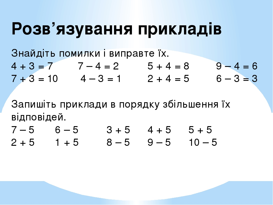 Розв'язування прикладів  Знайдіть помилки і виправте їх. 4 + 3 = 7 7 – 4 = 2 5 + 4 = 8 9 – 4 = 6 7 + 3 = 10 4 – 3 = 1 2 + 4 = 5 6 – 3 = 3  Запиші...