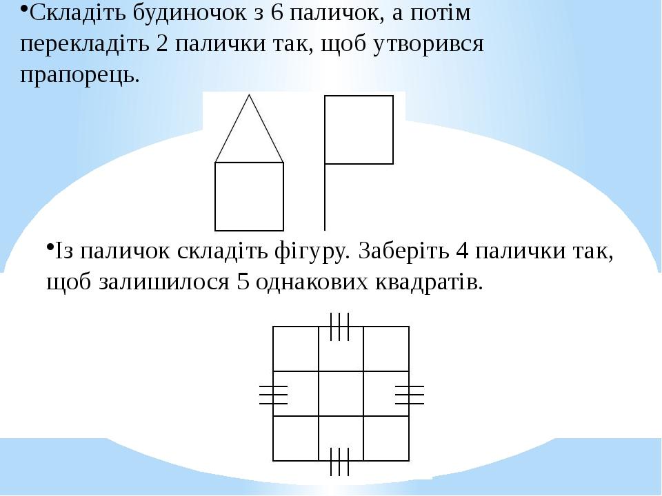 Складіть будиночок з 6 паличок, а потім перекладіть 2 палички так, щоб утворився прапорець. Із паличок складіть фігуру. Заберіть 4 палички так, щоб...