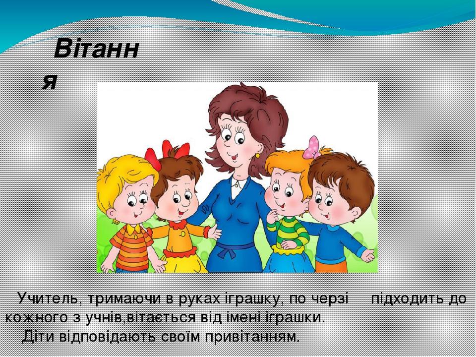 Вітання Учитель, тримаючи в руках іграшку, по черзі підходить до кожного з учнів,вітається від імені іграшки. Діти відповідають своїм привітанням.
