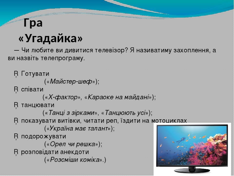 — Чи любите ви дивитися телевізор? Я називатиму захоплення, а ви назвіть телепрограму. □ Готувати («Майстер-шеф»); □ співати («Х-фактор», «Караоке ...