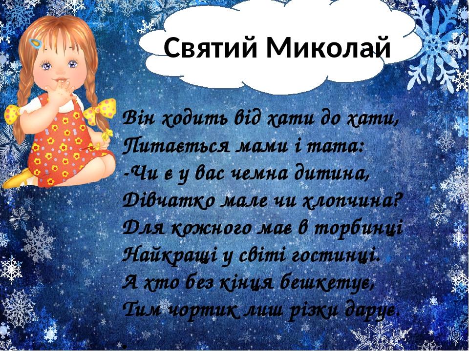 Святий Миколай Він ходить від хати до хати, Питається мами і тата: -Чи є у вас чемна дитина, Дівчатко мале чи хлопчина? Для кожного має в торби...