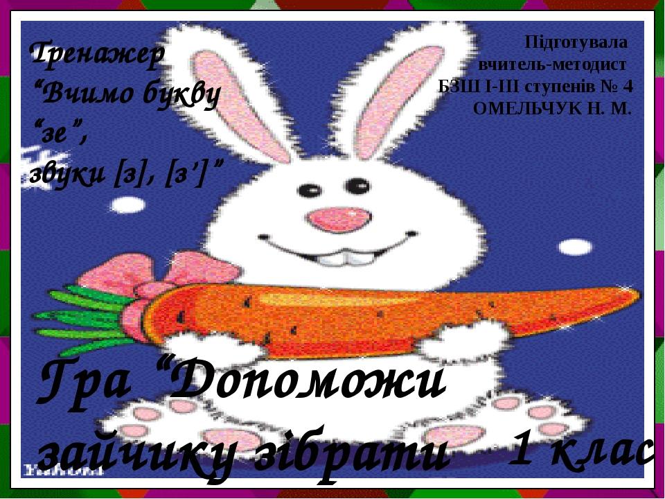 """Гра """"Допоможи зайчику зібрати морквинки"""" 1 клас Підготувала вчитель-методист БЗШ І-ІІІ ступенів № 4 ОМЕЛЬЧУК Н. М. Тренажер """"Вчимо букву """"зе"""", звук..."""