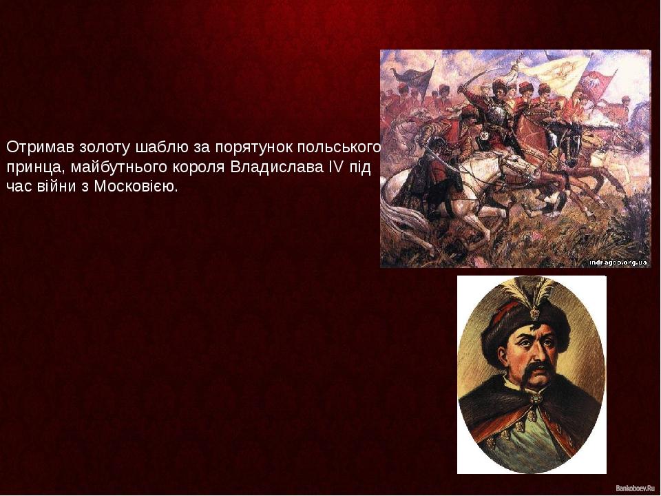 Отримав золоту шаблю за порятунок польського принца, майбутнього короля Владислава IV під час війни зМосковією.
