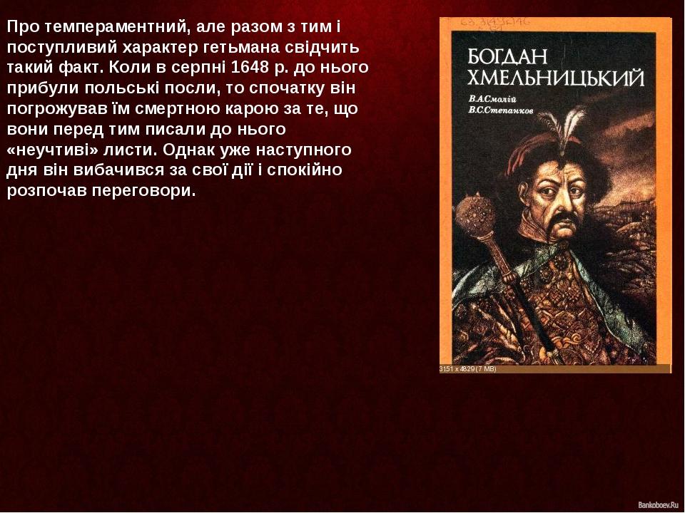 Про темпераментний, але разом з тим і поступливий характер гетьмана свідчить такий факт. Коли в серпні 1648 р. до нього прибули польські посли, то ...