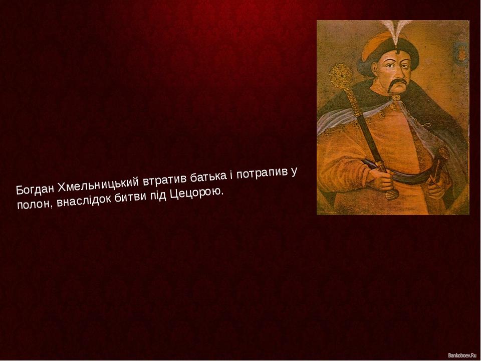 Богдан Хмельницький втратив батька і потрапив у полон, внаслідок битви підЦецорою.
