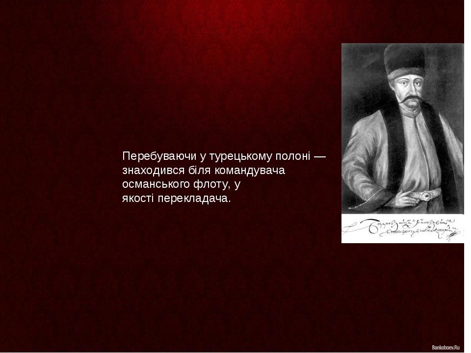 Перебуваючи у турецькому полоні— знаходився біля командувача османського флоту, у якостіперекладача.