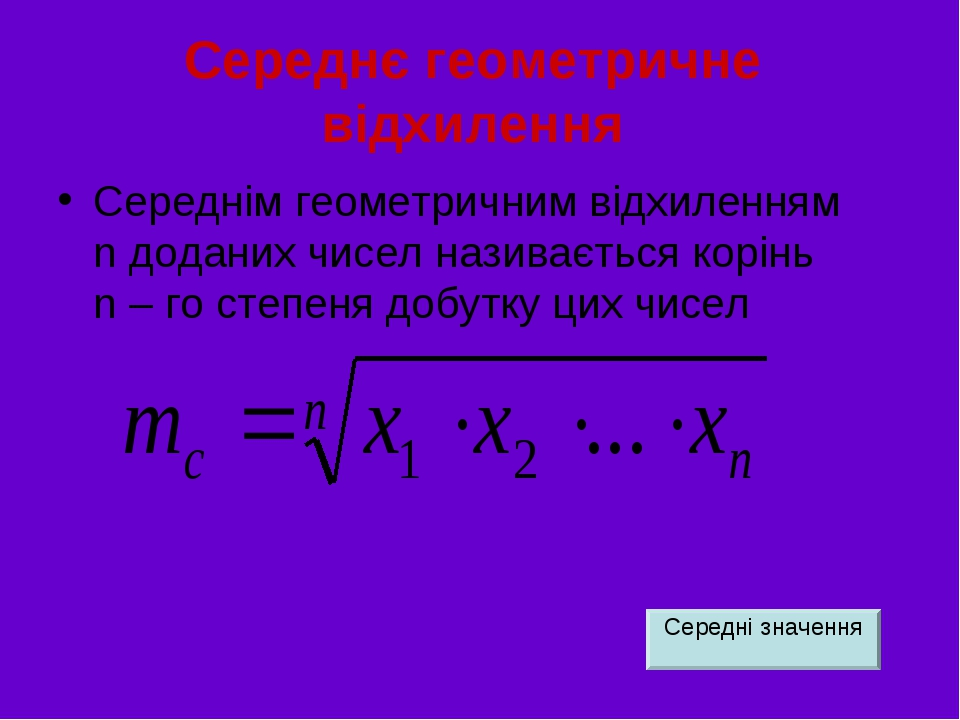 Середнє геометричне відхилення Середнім геометричним відхиленням n доданих чисел називається корінь n – го степеня добутку цих чисел Середні значення