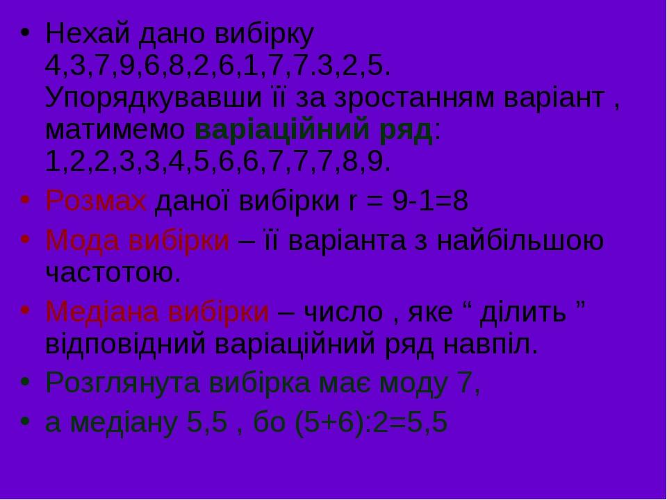 Нехай дано вибірку 4,3,7,9,6,8,2,6,1,7,7.3,2,5. Упорядкувавши її за зростанням варіант , матимемо варіаційний ряд: 1,2,2,3,3,4,5,6,6,7,7,7,8,9. Роз...