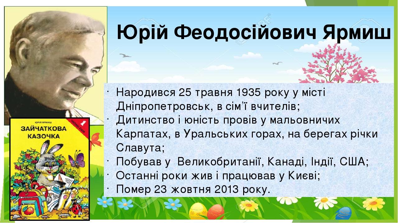 Юрій Феодосійович Ярмиш Народився 25 травня 1935 року у місті Дніпропетровськ, в сім'ї вчителів; Дитинство і юність провів у мальовничих Карпатах, ...