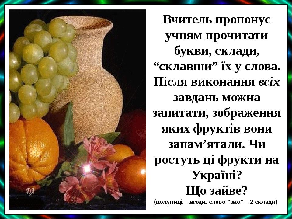 """Вчитель пропонує учням прочитати букви, склади, """"склавши"""" їх у слова. Після виконання всіх завдань можна запитати, зображення яких фруктів вони зап..."""