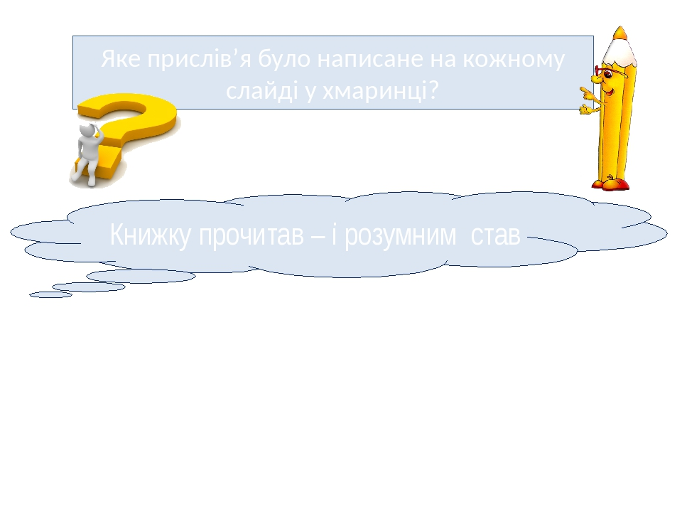 Яке прислів'я було написане на кожному слайді у хмаринці? Книжку прочитав – і розумним став