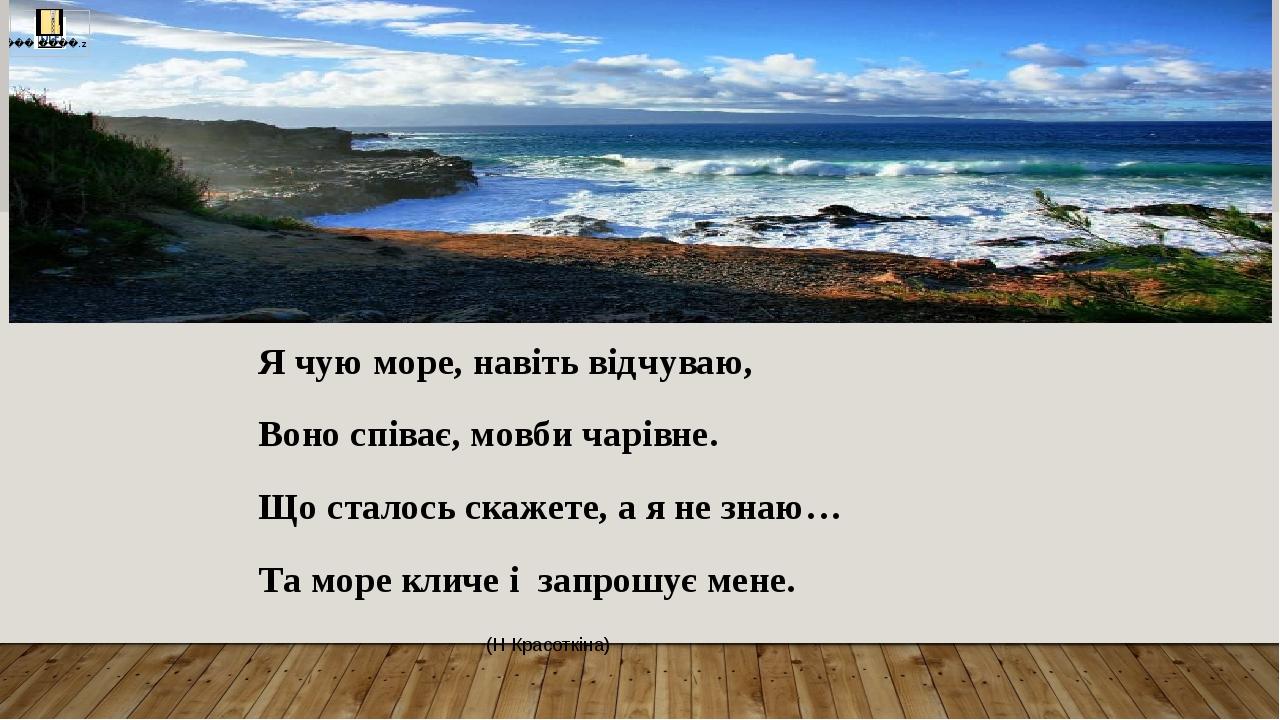 Я чую море, навіть відчуваю, Воно співає, мовби чарівне. Що сталось скажете, а я не знаю… Та море кличе і запрошує мене. (Н Красоткіна)