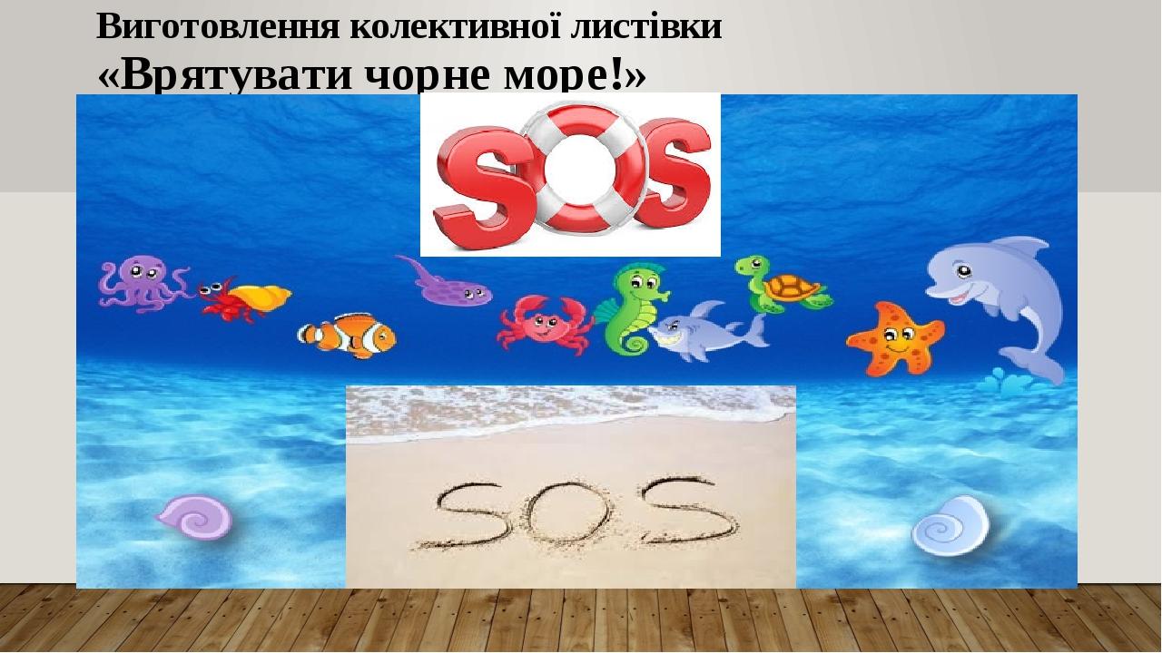 Виготовлення колективної листівки «Врятувати чорне море!»