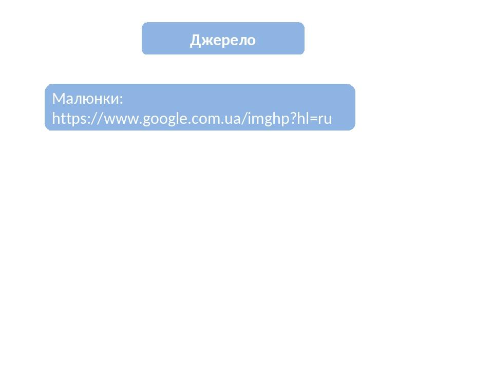 Джерело Малюнки: https://www.google.com.ua/imghp?hl=ru