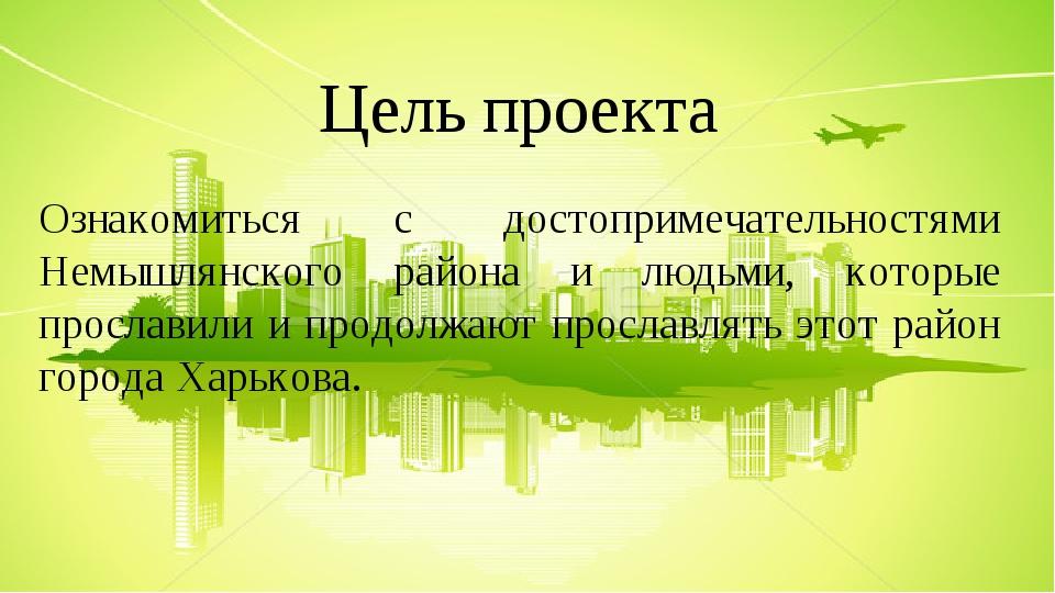 Цель проекта Ознакомиться с достопримечательностями Немышлянского района и людьми, которые прославили и продолжают прославлять этот район города Ха...