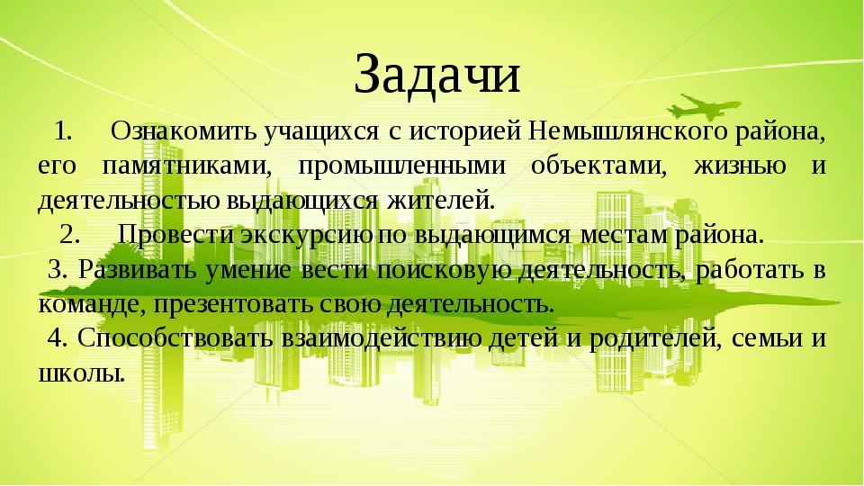 Задачи 1. Ознакомить учащихся с историей Немышлянского района, его памятниками, промышленными объектами, жизнью и деятельностью выдающихся жителей....