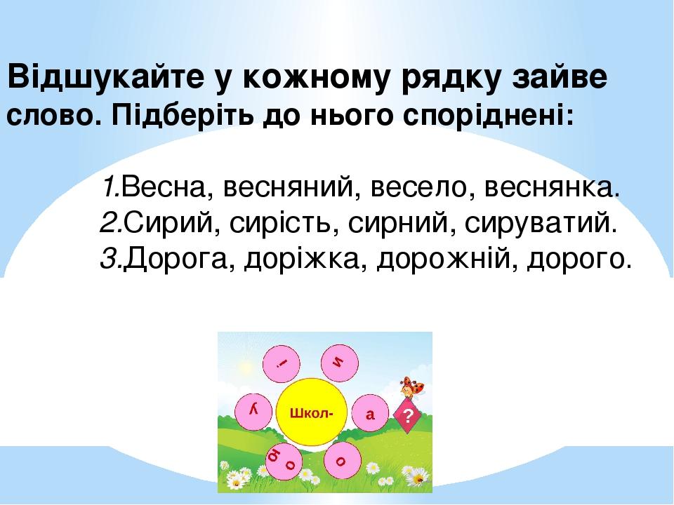Відшукайте у кожному рядку зайве слово. Підберіть до нього споріднені: 1.Весна, весняний, весело, веснянка. 2.Сирий, сирість,...