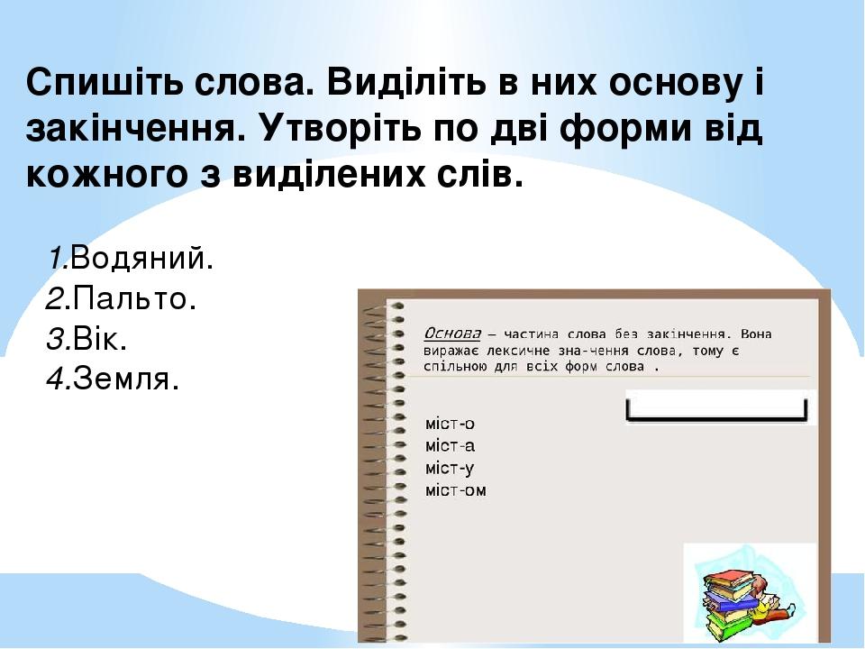 Спишіть слова. Виділіть в них основу і закінчення. Утворіть по дві форми від кожного з виділених слів. 1.Водяний. 2.Пальто. 3.Вік. 4.Земля.