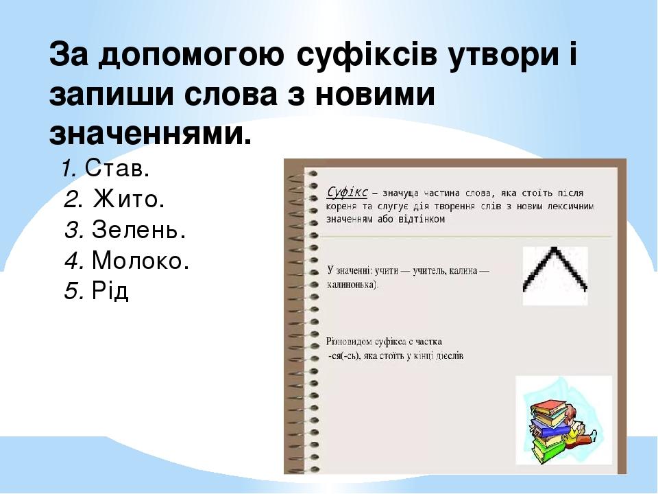 За допомогою суфіксів утвори і запиши слова з новими значеннями. 1. Став. 2. Жито. 3. Зелень. 4. Молоко. 5. Рід