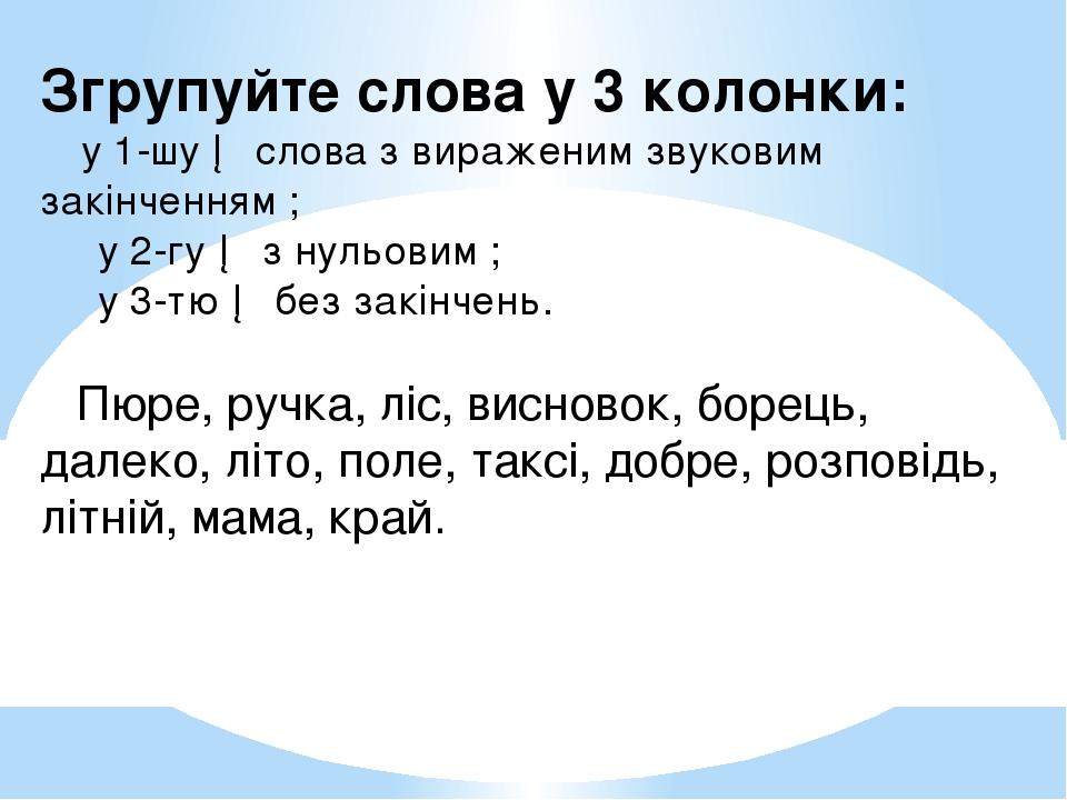 Згрупуйте слова у 3 колонки: у 1-шу ─ слова з вираженим звуковим закінченням ; у 2-гу ─ з нульовим ; у 3-тю ─ без закінчень. Пю...