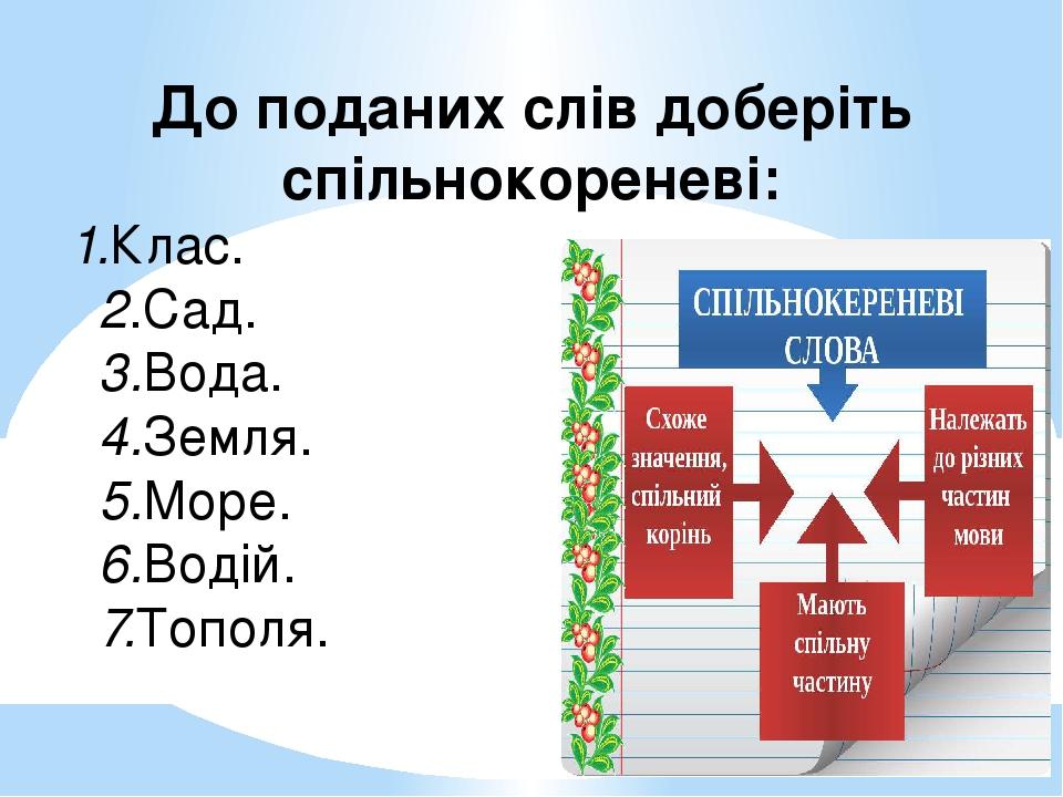 До поданих слів доберіть спільнокореневі: 1.Клас. 2.Сад. 3.Вода. 4.Земля. 5.Море. 6.Водій. 7.Тополя.