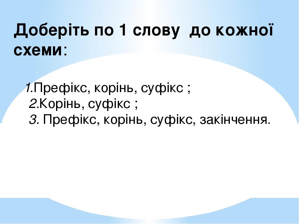 Доберіть по 1 слову до кожної схеми: 1.Префікс, корінь, суфікс ; 2.Корінь, суфікс ; 3. Префікс, корінь, суфікс, закінчення.