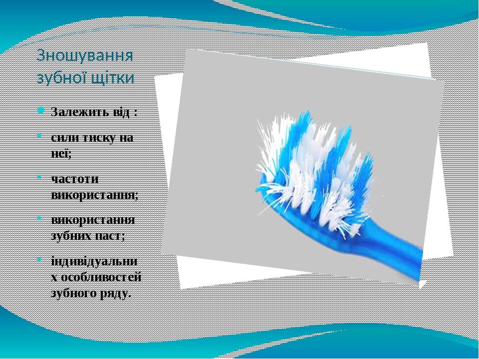 Зношування зубної щітки Залежить від : сили тиску на неї; частоти використання; використання зубних паст; індивідуальних особливостей зубного ряду.