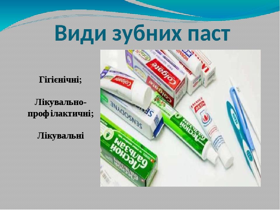 Види зубних паст Гігієнічні; Лікувально-профілактичні; Лікувальні