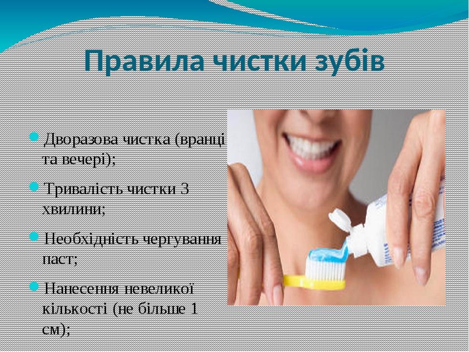 Правила чистки зубів Дворазова чистка (вранці та вечері); Тривалість чистки 3 хвилини; Необхідність чергування паст; Нанесення невеликої кількості ...