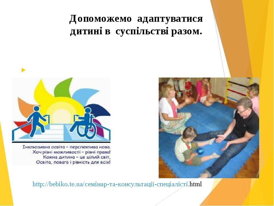 Допоможемо адаптуватися дитині в суспільстві разом. http://bebiko.te.ua/семінар-та-консультації-спеціалісті.html