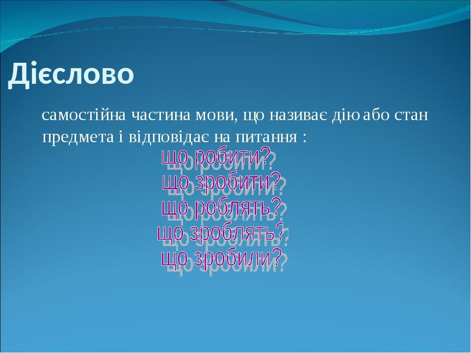 Дієслово самостійна частина мови, що називає дію або стан предмета і відповідає на питання :