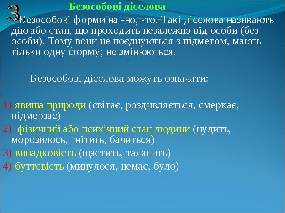Безособові дієслова. Безособові форми на -но, -то. Такі дієслова називають дію або стан, що проходить незалежно від особи (без особи). Тому вони не...