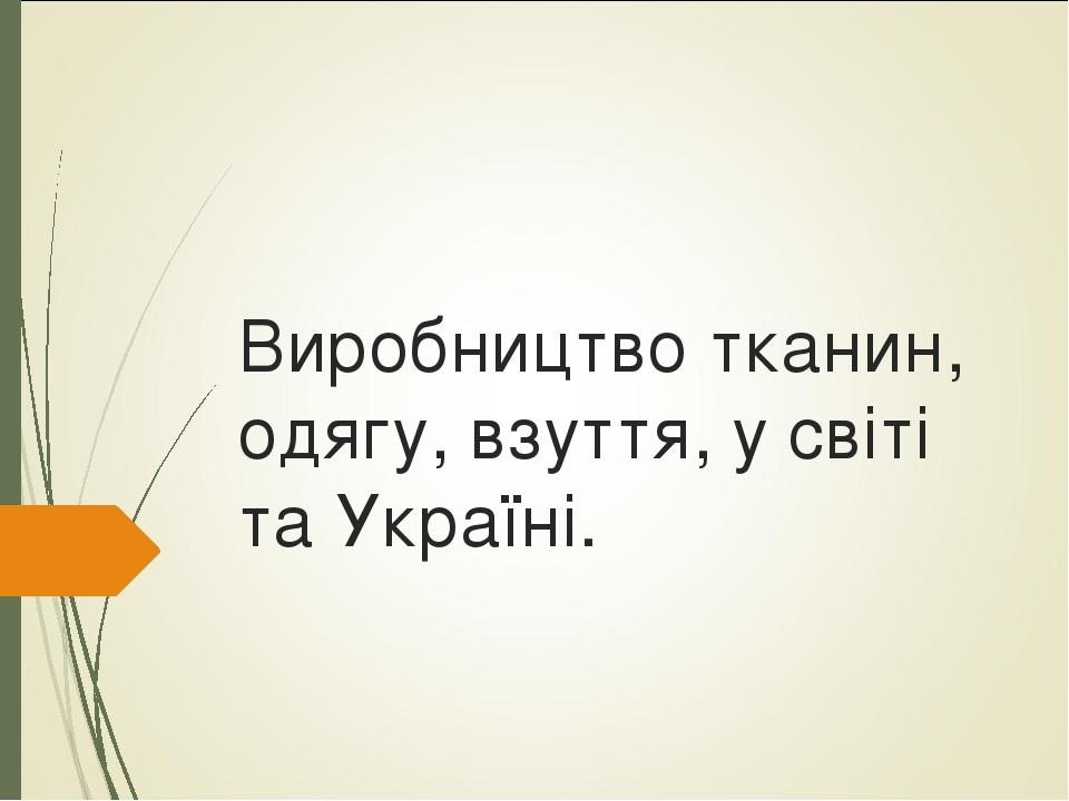 Виробництво тканин, одягу, взуття, у світі та Україні.