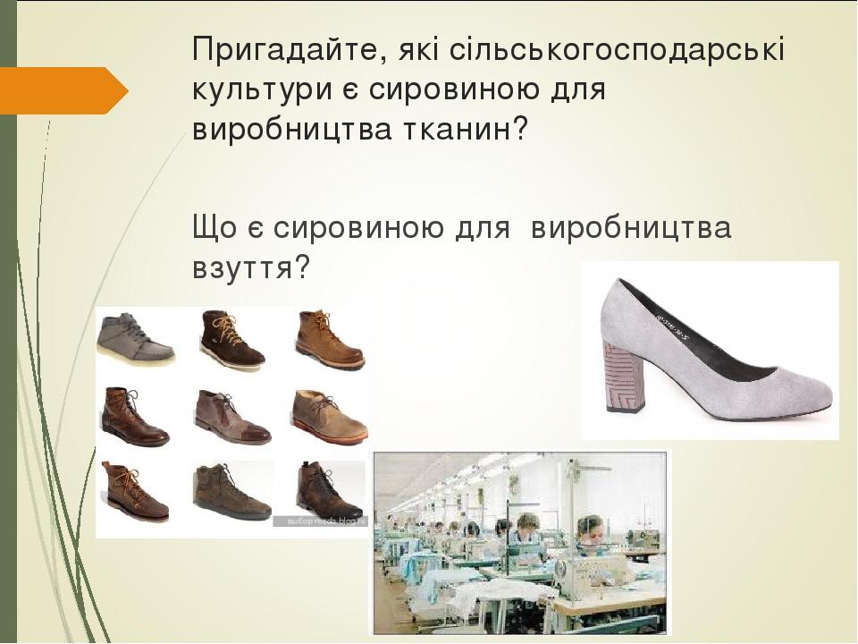 Пригадайте, які сільськогосподарські культури є сировиною для виробництва тканин? Що є сировиною для виробництва взуття?