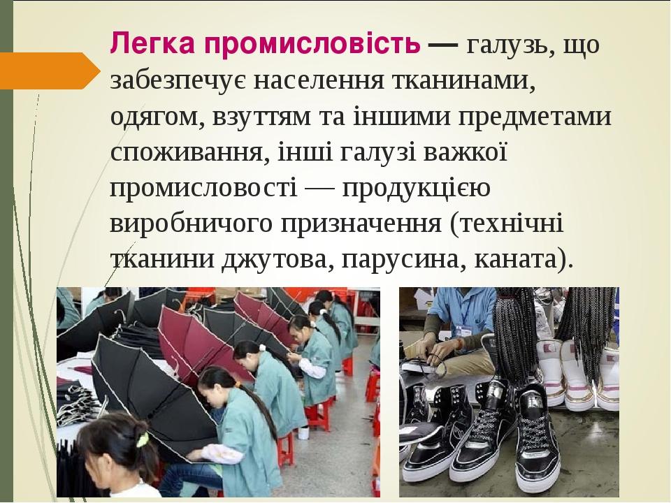 Легка промисловість— галузь, що забезпечує населення тканинами, одягом, взуттям та іншими предметами споживання, інші галузі важкої промисловості...
