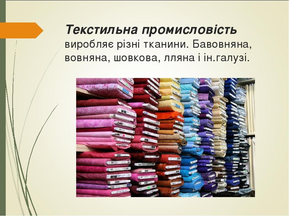 Текстильна промисловість виробляє різні тканини. Бавовняна, вовняна, шовкова, лляна і ін.галузі.