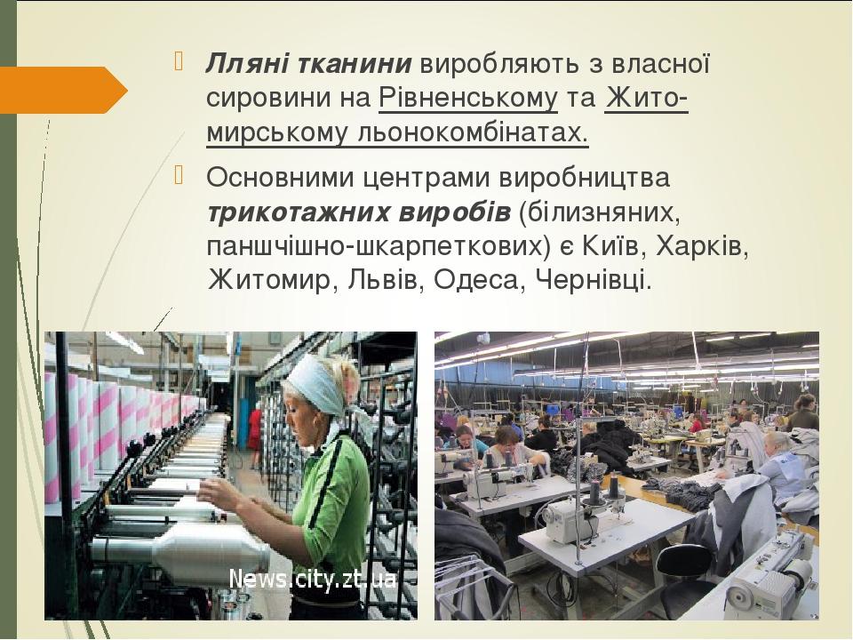 Лляні тканини виробляють з власної сировини на Рівненському та Житомирському льонокомбінатах. Основними центрами виробництва трикотажних виробів (...