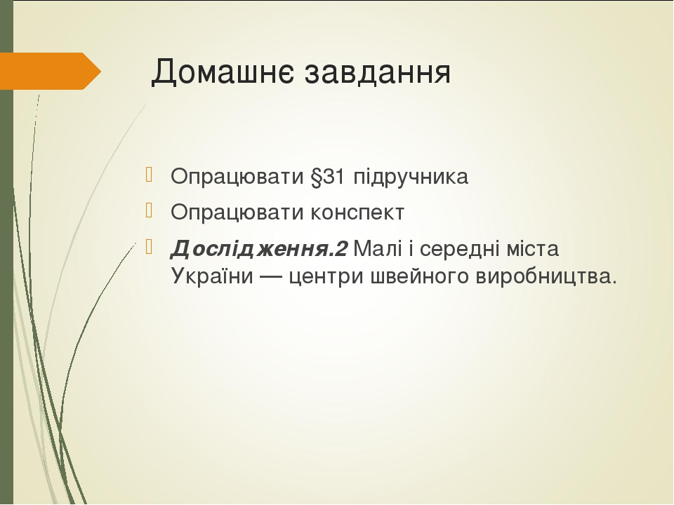 Домашнє завдання Опрацювати §31 підручника Опрацювати конспект Дослідження.2 Малі і середні міста України — центри швейного виробництва.