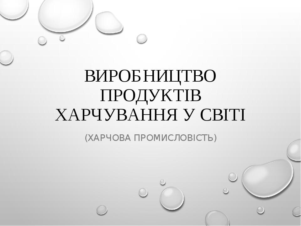ВИРОБНИЦТВО ПРОДУКТІВ ХАРЧУВАННЯ У СВІТІ (ХАРЧОВА ПРОМИСЛОВІСТЬ)