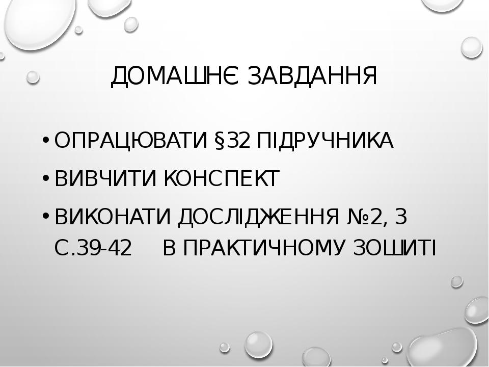 ДОМАШНЄ ЗАВДАННЯ ОПРАЦЮВАТИ §32 ПІДРУЧНИКА ВИВЧИТИ КОНСПЕКТ ВИКОНАТИ ДОСЛІДЖЕННЯ №2, 3 С.39-42 В ПРАКТИЧНОМУ ЗОШИТІ