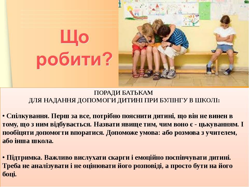 ПОРАДИ БАТЬКАМ ДЛЯ НАДАННЯ ДОПОМОГИ ДИТИНІ ПРИ БУЛІНГУ В ШКОЛІ: • Спілкування. Перш за все, потрібно пояснити дитині, що він не винен в тому, що з ...