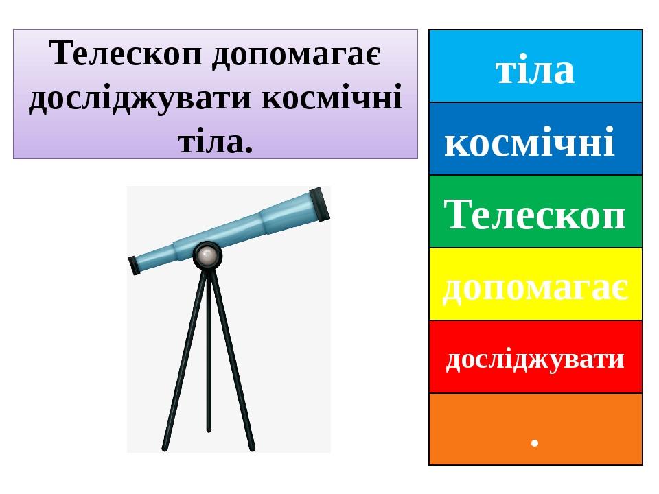 тіла космічні Телескоп допомагає досліджувати . Телескоп допомагає досліджувати космічні тіла.