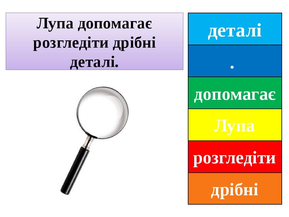 деталі . допомагає Лупа розгледіти дрібні Лупа допомагає розгледіти дрібні деталі.
