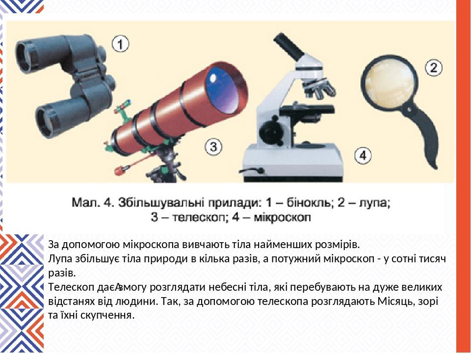 За допомогою мікроскопа вивчають тіла найменших розмірів. Лупа збільшує тіла природи в кілька разів, а потужний мікроскоп - у сотні тисяч разів. Те...